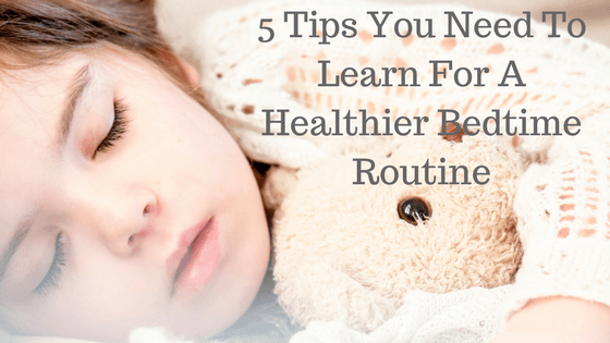 5 Tips You Need To Learn For A Healthier Bedtime Routine